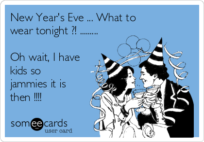 New Year's Eve ... What to wear tonight ?! .........  Oh wait, I have kids so jammies it is then !!!!