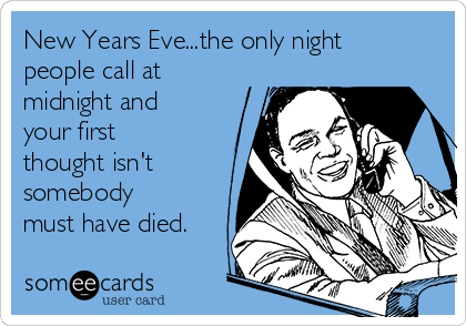 New Years Eve...the only night people call at midnight and your first thought isn't somebody must have died.