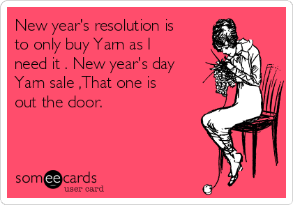 New year's resolution is to only buy Yarn as I need it . New year's day Yarn sale ,That one is out the door.