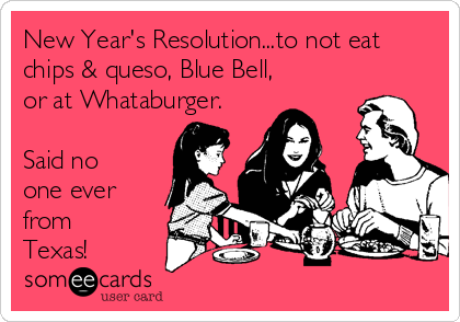 New Year's Resolution...to not eat chips & queso, Blue Bell, or at Whataburger.  Said no one ever from Texas!