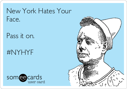 New York Hates Your Face.   Pass it on.  #NYHYF