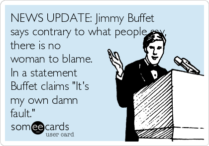 """NEWS UPDATE: Jimmy Buffet says contrary to what people say, there is no woman to blame. In a statement Buffet claims """"It's my own damn fault."""""""