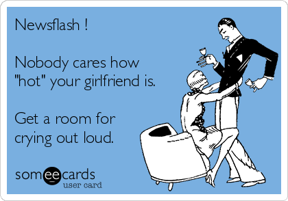 """Newsflash !  Nobody cares how """"hot"""" your girlfriend is.  Get a room for crying out loud."""