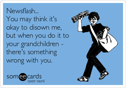 Newsflash... You may think it's okay to disown me, but when you do it to your grandchildren - there's something wrong with you.
