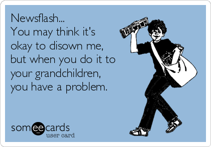 Newsflash... You may think it's okay to disown me, but when you do it to your grandchildren, you have a problem.
