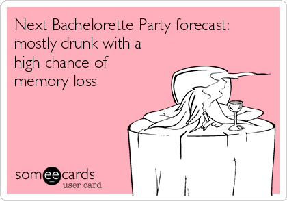 Next Bachelorette Party forecast: mostly drunk with a high chance of memory loss