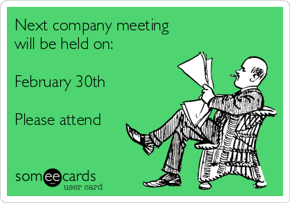 Next company meeting  will be held on:  February 30th  Please attend