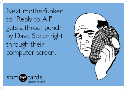 """Next motherfunker to """"Reply to All"""" gets a throat punch by Dave Steier right through their computer screen."""
