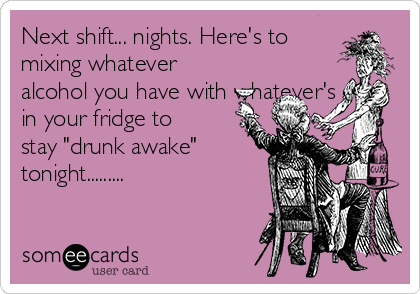"Next shift... nights. Here's to mixing whatever alcohol you have with whatever's in your fridge to stay ""drunk awake"" tonight........."