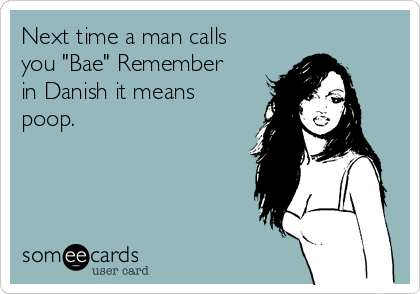 "Next time a man calls you ""Bae"" Remember in Danish it means poop."