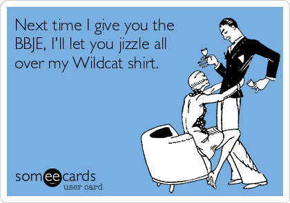 Next time I give you the BBJE, I'll let you jizzle all over my Wildcat shirt.