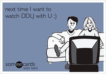 next time I want to watch DDLJ with U :)
