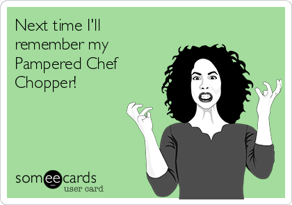 Next time I'll remember my Pampered Chef Chopper!