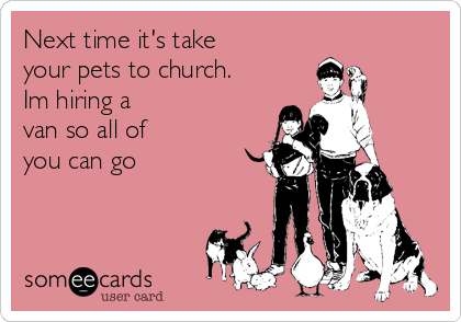 Next time it's take your pets to church. Im hiring a van so all of you can go
