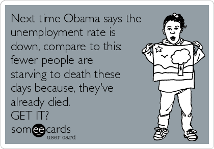 Next time Obama says the unemployment rate is down, compare to this: fewer people are starving to death these days because, they've already died.   GET IT?