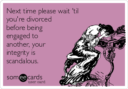 Next time please wait 'til you're divorced before being engaged to another, your integrity is  scandalous.