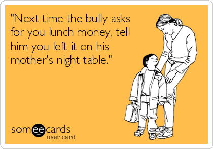 """""""Next time the bully asks for you lunch money, tell him you left it on his mother's night table."""""""