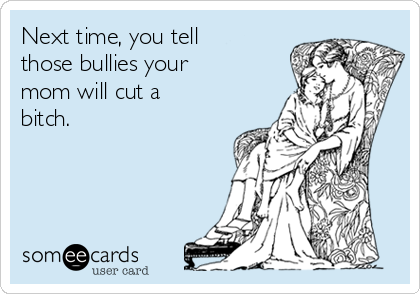Next time, you tell those bullies your mom will cut a bitch.