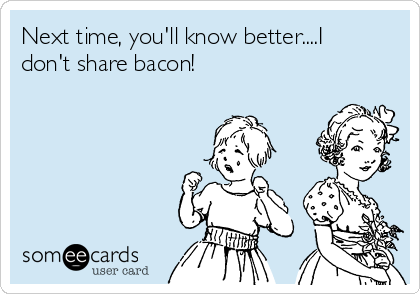 Next time, you'll know better....I don't share bacon!