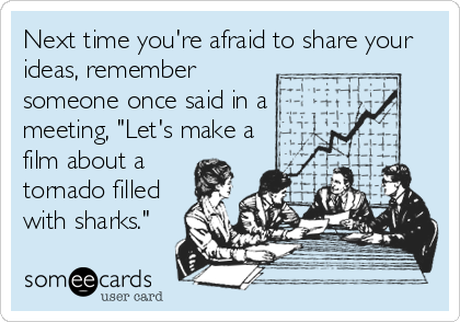 """Next time you're afraid to share your ideas, remember someone once said in a meeting, """"Let's make a film about a tornado filled with sharks."""""""
