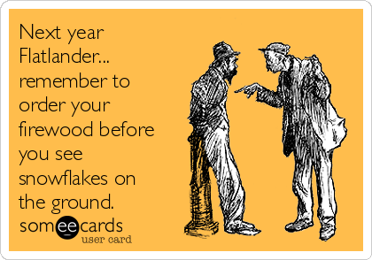 Next year Flatlander... remember to order your firewood before you see snowflakes on the ground.