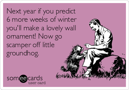 Next year if you predict 6 more weeks of winter you'll make a lovely wall ornament! Now go scamper off little groundhog.