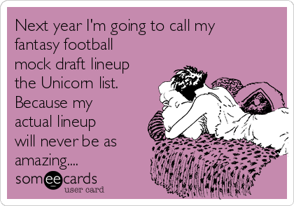 Next year I'm going to call my fantasy football mock draft lineup the Unicorn list. Because my actual lineup will never be as amazing....