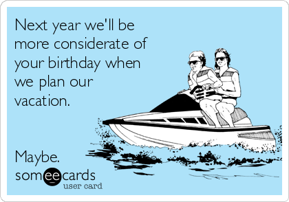 Next year we'll be more considerate of your birthday when we plan our vacation.   Maybe.