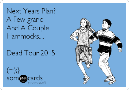 Next Years Plan?  A Few grand And A Couple Hammocks....  Dead Tour 2015  (~);}