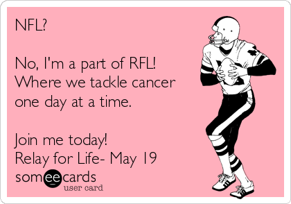 NFL?   No, I'm a part of RFL! Where we tackle cancer one day at a time.   Join me today! Relay for Life- May 19