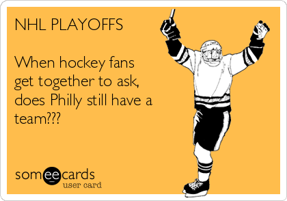 NHL PLAYOFFS  When hockey fans get together to ask, does Philly still have a  team???