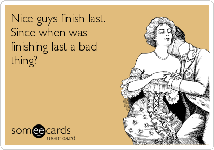 Nice guys finish last. Since when was finishing last a bad thing?