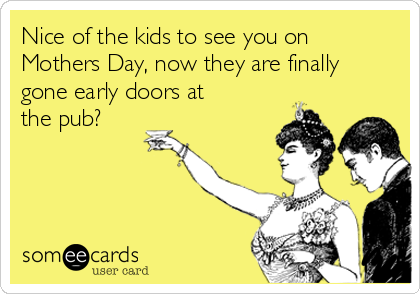 Nice of the kids to see you on Mothers Day, now they are finally gone early doors at the pub?