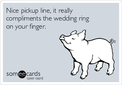 Nice pickup line, it really compliments the wedding ring on your finger.