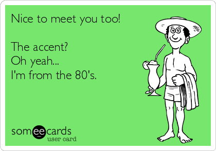 Nice to meet you too!  The accent?   Oh yeah... I'm from the 80's.