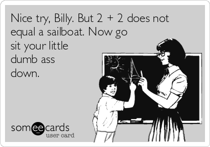 Nice try, Billy. But 2 + 2 does not equal a sailboat. Now go sit your little dumb ass down.