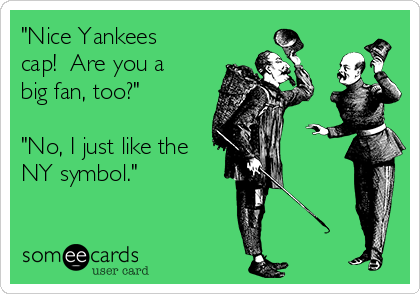 """""""Nice Yankees cap!  Are you a big fan, too?""""  """"No, I just like the NY symbol."""""""