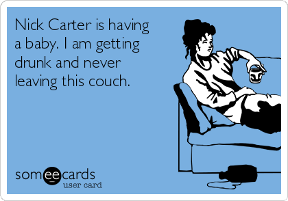 Nick Carter is having a baby. I am getting drunk and never leaving this couch.
