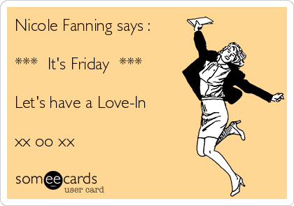 Nicole Fanning says :  ***  It's Friday  ***  Let's have a Love-In  xx oo xx
