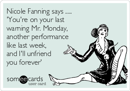 Nicole Fanning says ..... 'You're on your last warning Mr. Monday, another performance like last week, and I'll unfriend you forever'
