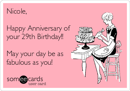 Nicole,  Happy Anniversary of your 29th Birthday!!   May your day be as  fabulous as you!
