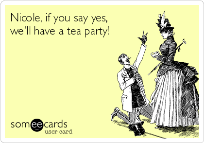 Nicole, if you say yes,  we'll have a tea party!