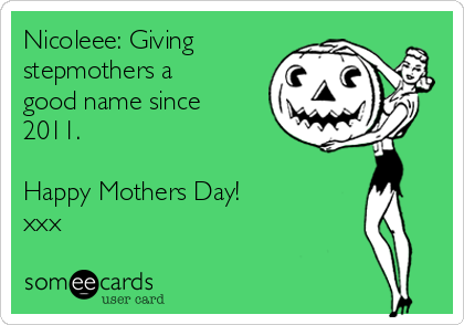 Nicoleee: Giving stepmothers a good name since 2011.   Happy Mothers Day! xxx