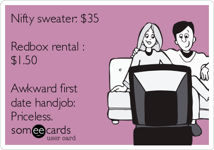 Nifty sweater: $35  Redbox rental : $1.50  Awkward first date handjob: Priceless.