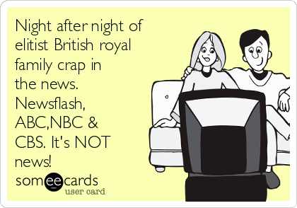 Night after night of elitist British royal family crap in the news. Newsflash, ABC,NBC & CBS. It's NOT news!
