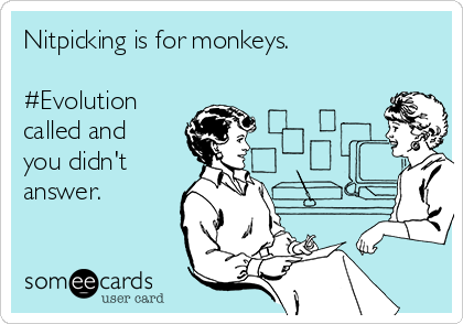 Nitpicking is for monkeys.  #Evolution called and you didn't answer.