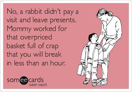 No, a rabbit didn't pay a visit and leave presents. Mommy worked for that overpriced basket full of crap that you will break in less than an hour.