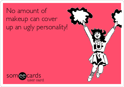 No amount of makeup can cover up an ugly personality!