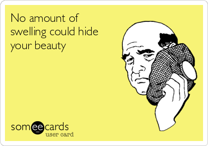 No amount of swelling could hide your beauty