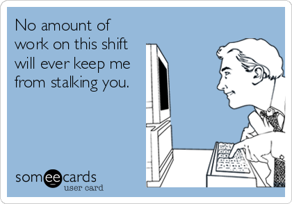 No amount of work on this shift will ever keep me from stalking you.